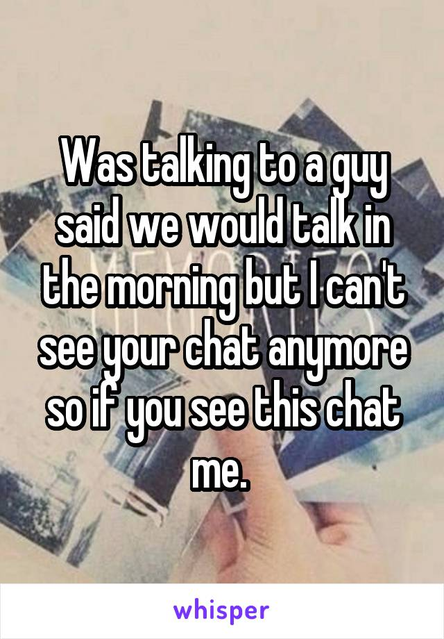 Was talking to a guy said we would talk in the morning but I can't see your chat anymore so if you see this chat me.
