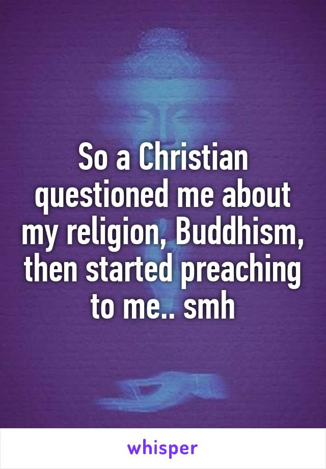 So a Christian questioned me about my religion, Buddhism, then started preaching to me.. smh