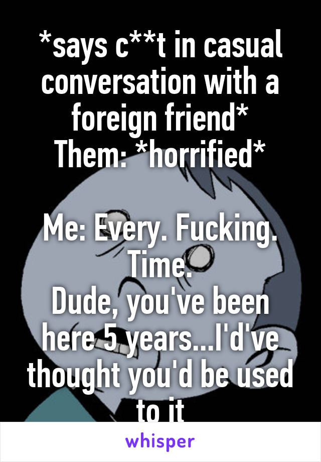 *says c**t in casual conversation with a foreign friend* Them: *horrified*  Me: Every. Fucking. Time. Dude, you've been here 5 years...I'd've thought you'd be used to it