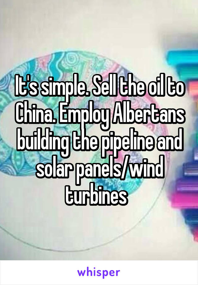 It's simple. Sell the oil to China. Employ Albertans building the pipeline and solar panels/wind turbines