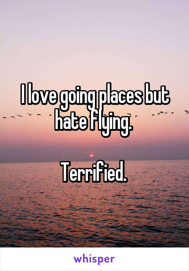 I love going places but hate flying.   Terrified.