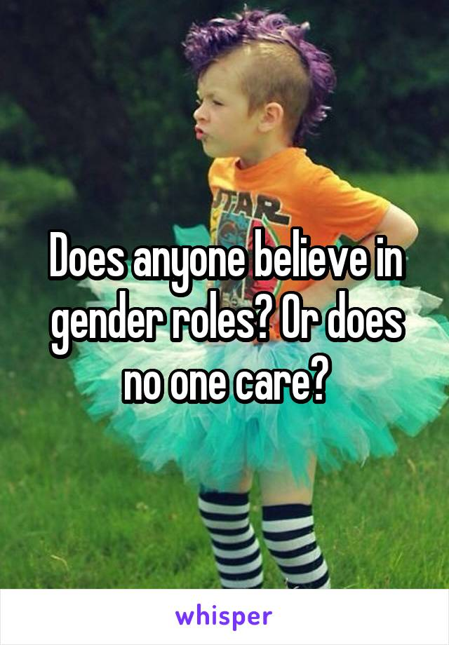 Does anyone believe in gender roles? Or does no one care?