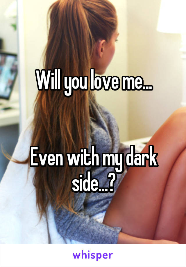 Will you love me...   Even with my dark side...?