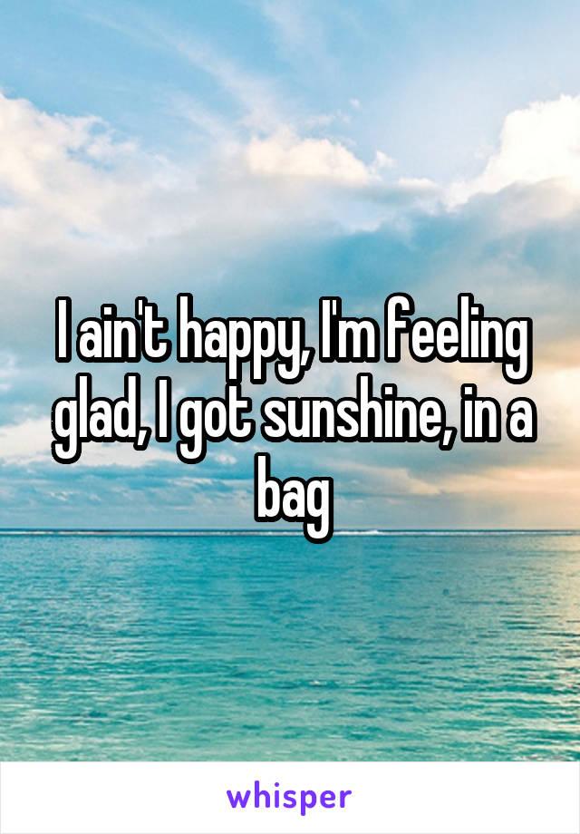 I ain't happy, I'm feeling glad, I got sunshine, in a bag