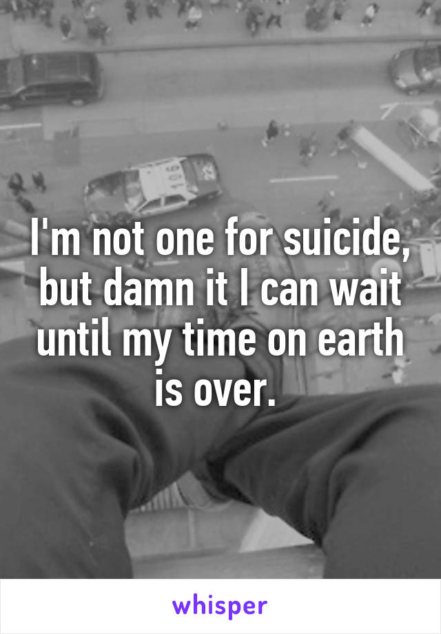 I'm not one for suicide, but damn it I can wait until my time on earth is over.