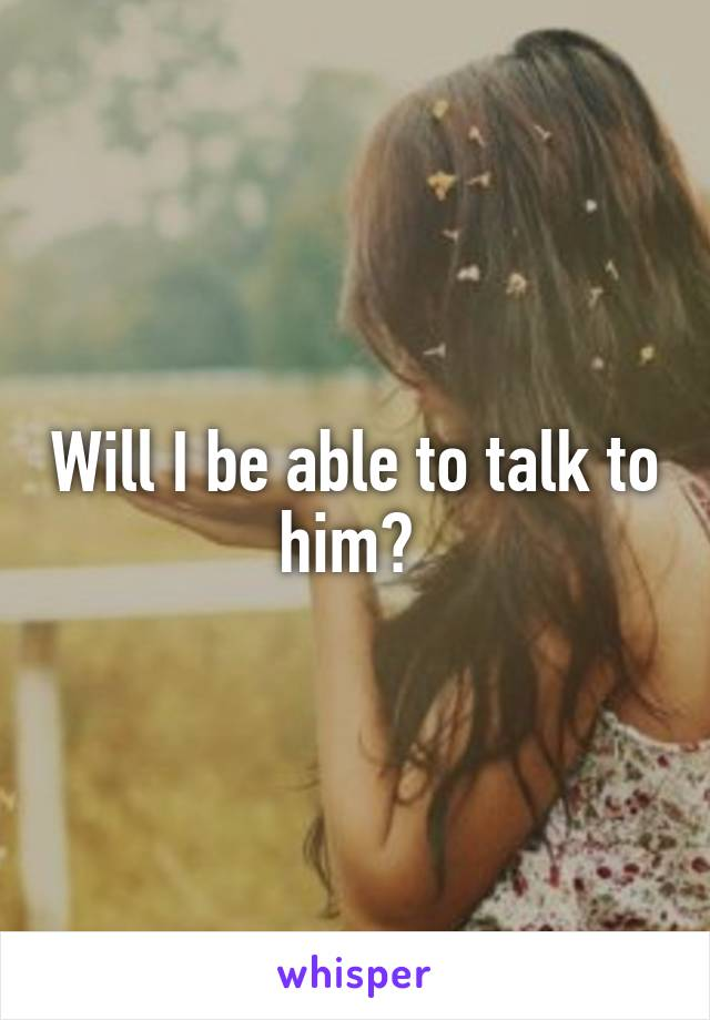 Will I be able to talk to him?