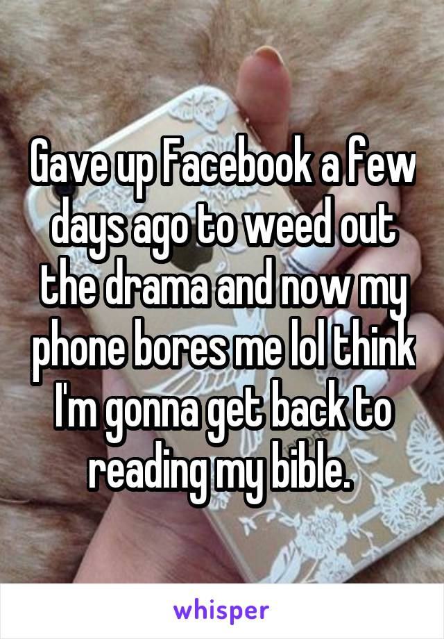 Gave up Facebook a few days ago to weed out the drama and now my phone bores me lol think I'm gonna get back to reading my bible.