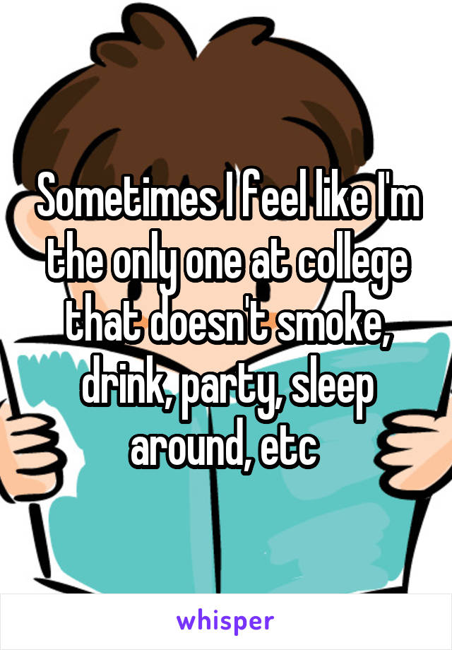 Sometimes I feel like I'm the only one at college that doesn't smoke, drink, party, sleep around, etc