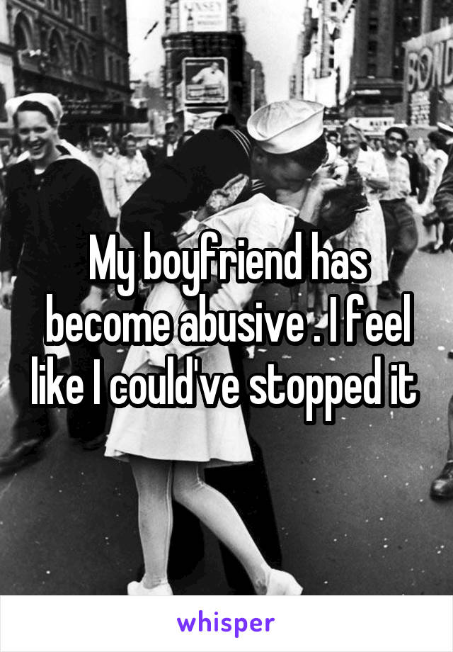 My boyfriend has become abusive . I feel like I could've stopped it
