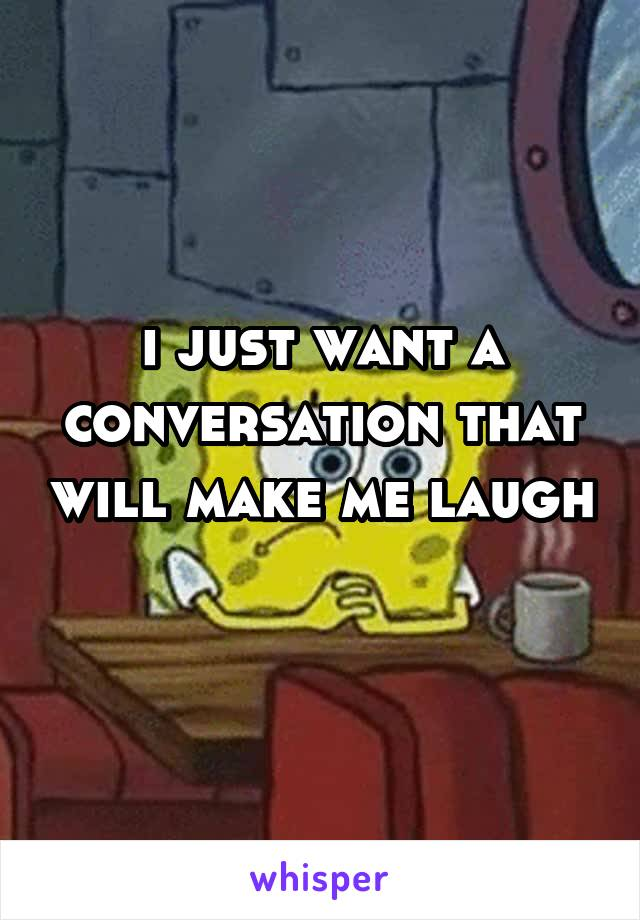 i just want a conversation that will make me laugh
