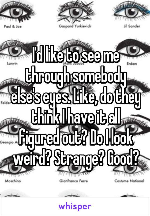 I'd like to see me through somebody else's eyes. Like, do they think I have it all figured out? Do I look weird? Strange? Good?