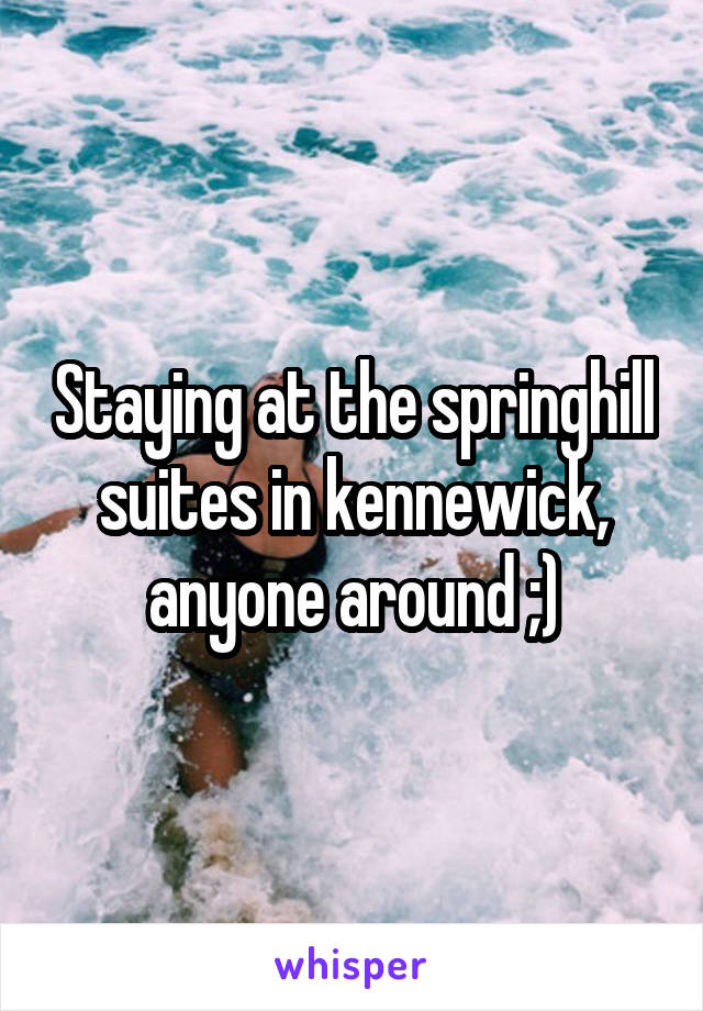 Staying at the springhill suites in kennewick, anyone around ;)