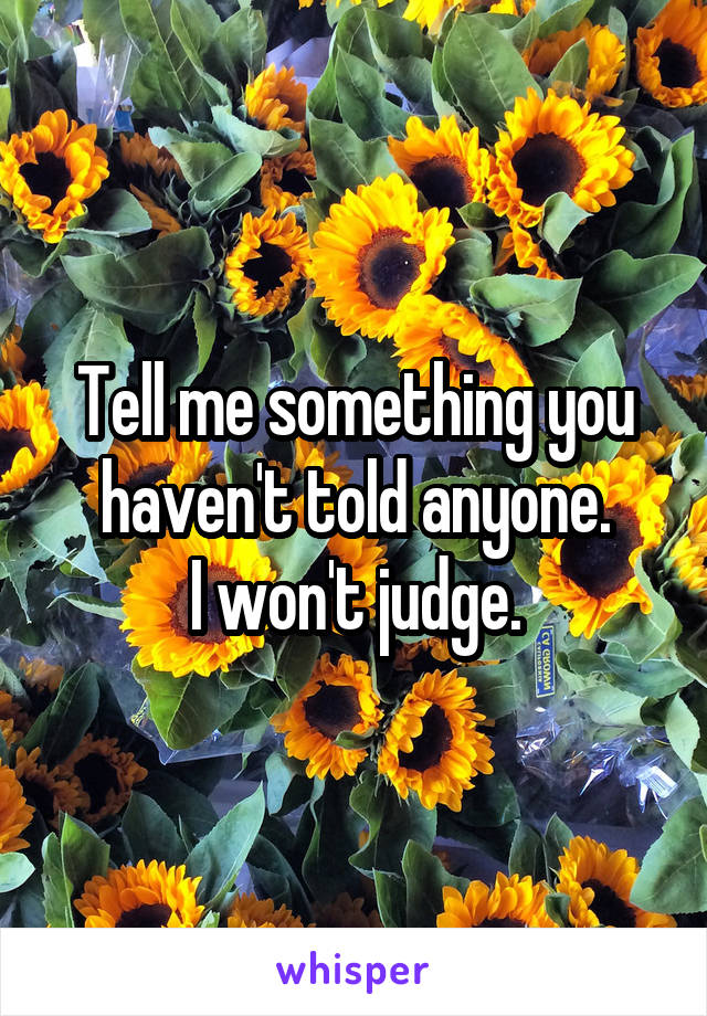 Tell me something you haven't told anyone. I won't judge.