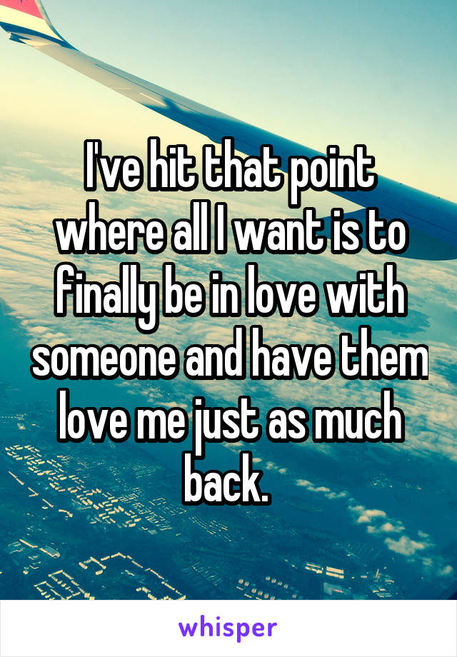 I've hit that point where all I want is to finally be in love with someone and have them love me just as much back.