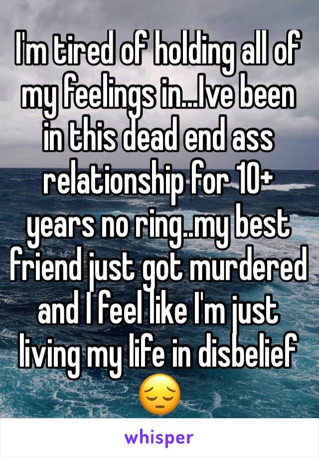 I'm tired of holding all of my feelings in...Ive been in this dead end ass relationship for 10+ years no ring..my best friend just got murdered and I feel like I'm just living my life in disbelief 😔