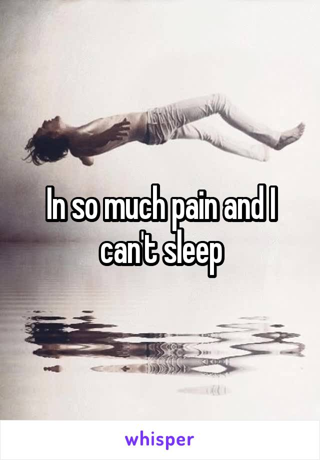 In so much pain and I can't sleep