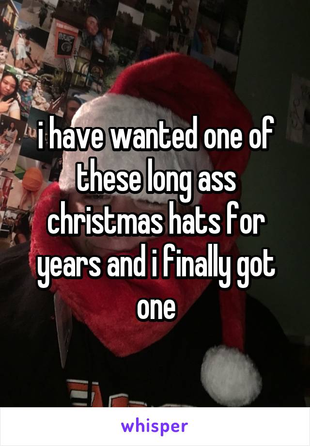 i have wanted one of these long ass christmas hats for years and i finally got one