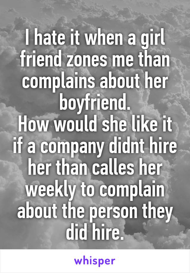 I hate it when a girl friend zones me than complains about her boyfriend. How would she like it if a company didnt hire her than calles her weekly to complain about the person they did hire.