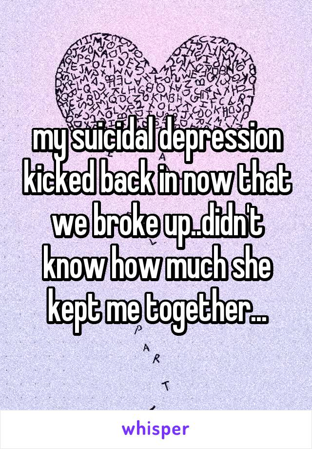 my suicidal depression kicked back in now that we broke up..didn't know how much she kept me together...