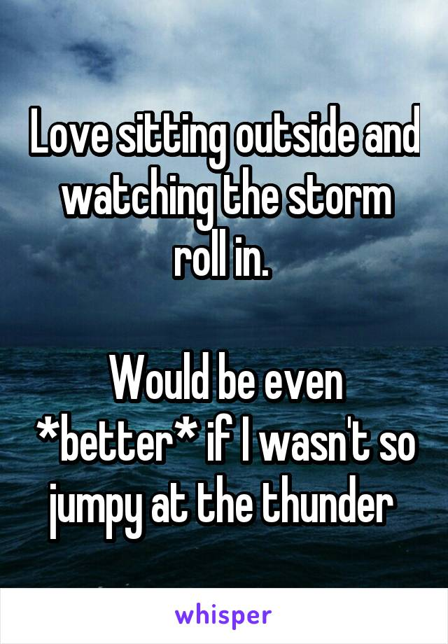 Love sitting outside and watching the storm roll in.   Would be even *better* if I wasn't so jumpy at the thunder