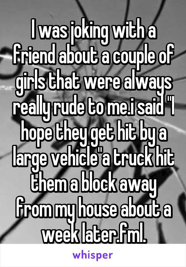 "I was joking with a friend about a couple of girls that were always really rude to me.i said ""I hope they get hit by a large vehicle""a truck hit them a block away from my house about a week later.fml."