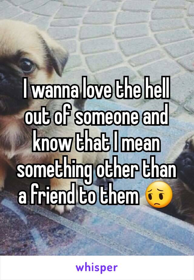 I wanna love the hell out of someone and know that I mean something other than a friend to them 😔