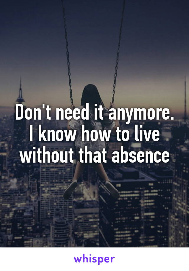 Don't need it anymore. I know how to live without that absence
