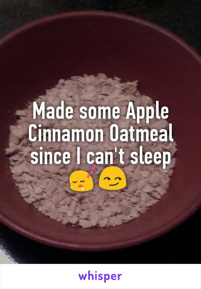 Made some Apple Cinnamon Oatmeal since I can't sleep 😴😏