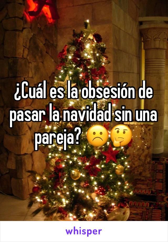 ¿Cuál es la obsesión de pasar la navidad sin una pareja? ☹️️🤔