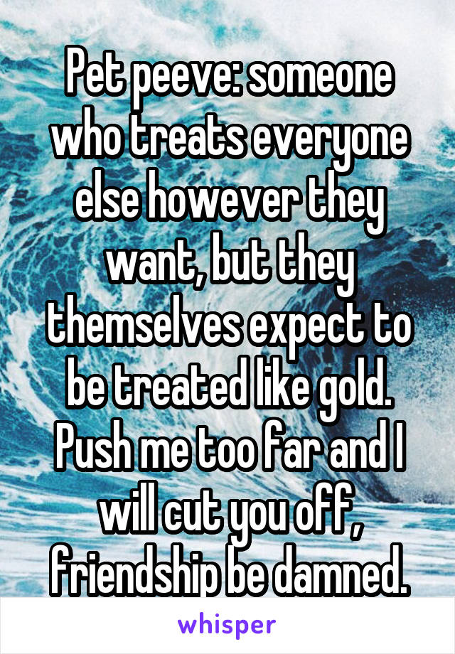 Pet peeve: someone who treats everyone else however they want, but they themselves expect to be treated like gold. Push me too far and I will cut you off, friendship be damned.