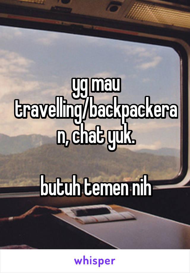 yg mau travelling/backpackeran, chat yuk.  butuh temen nih