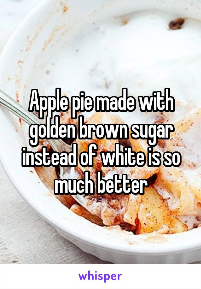 Apple pie made with golden brown sugar instead of white is so much better