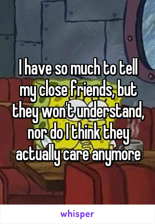 I have so much to tell my close friends, but they won't understand, nor do I think they actually care anymore
