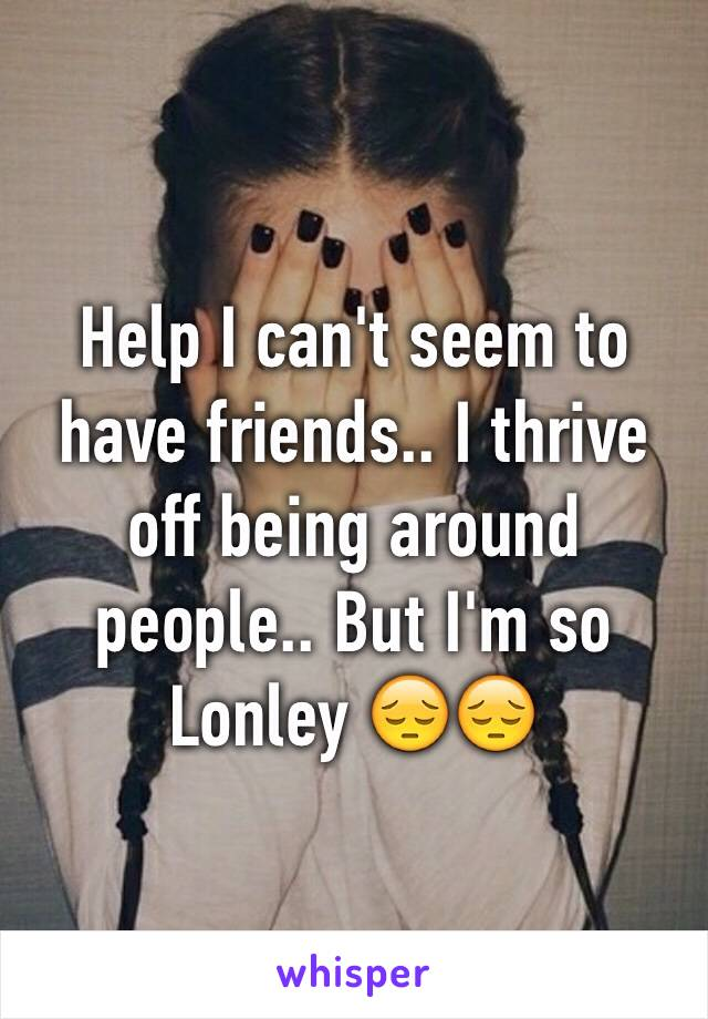 Help I can't seem to have friends.. I thrive off being around people.. But I'm so Lonley 😔😔