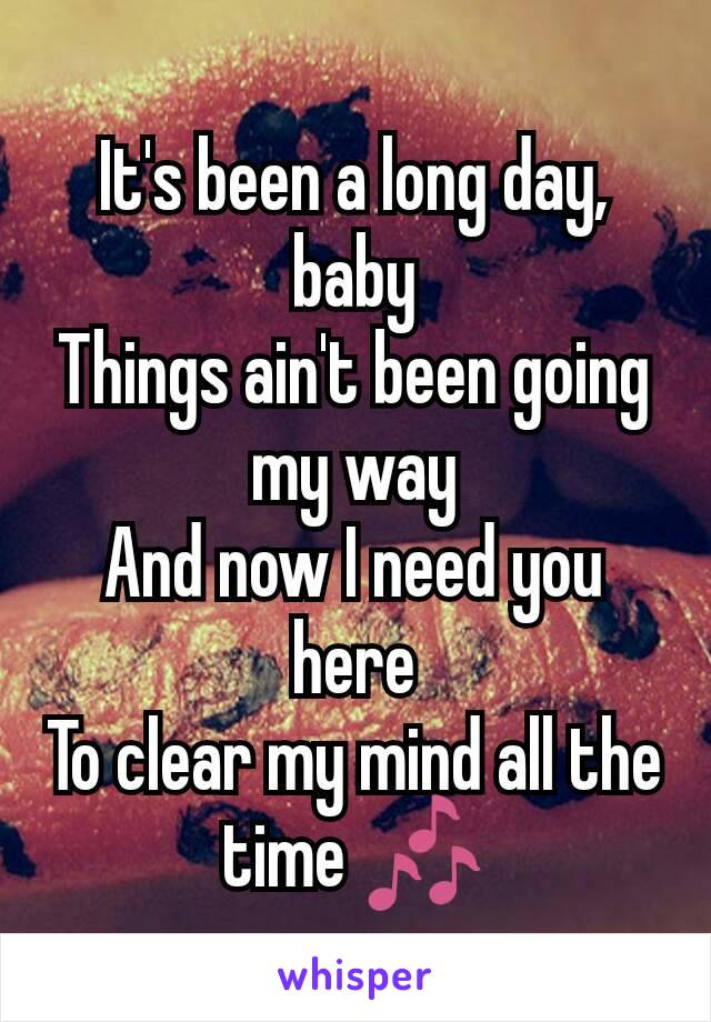 It's been a long day, baby Things ain't been going my way And now I need you here To clear my mind all the time 🎶