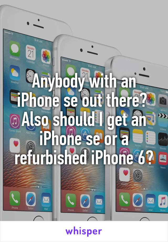 Anybody with an iPhone se out there?  Also should I get an iPhone se or a refurbished iPhone 6?