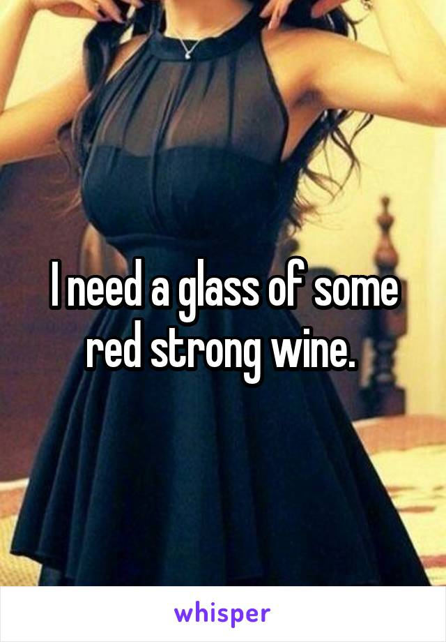 I need a glass of some red strong wine.