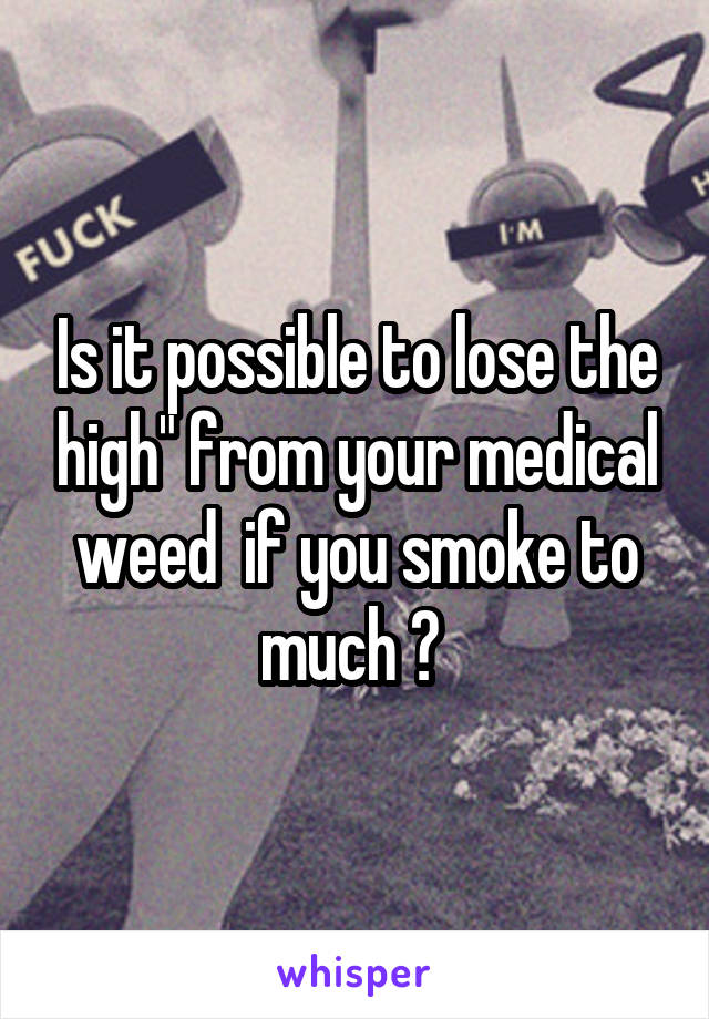 "Is it possible to lose the high"" from your medical weed  if you smoke to much ?"
