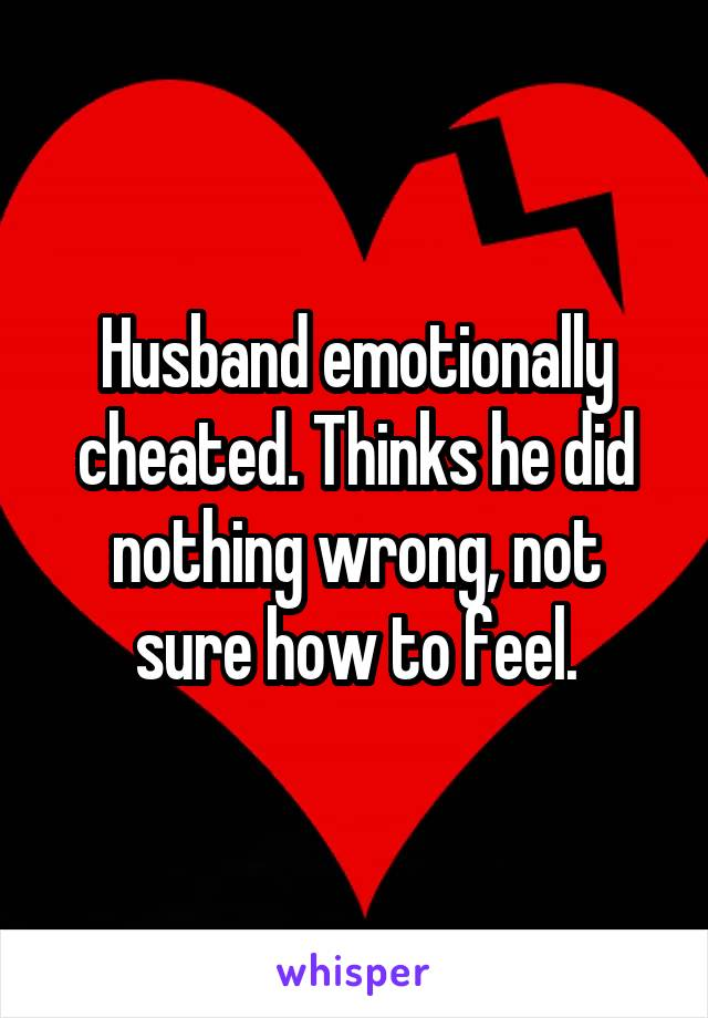 Husband emotionally cheated. Thinks he did nothing wrong, not sure how to feel.