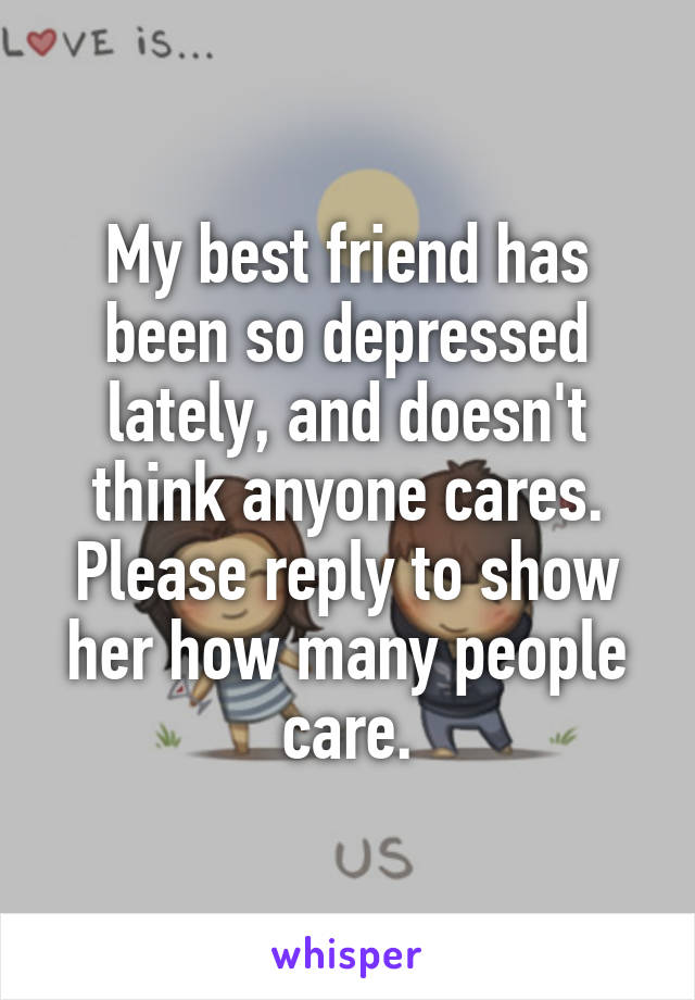 My best friend has been so depressed lately, and doesn't think anyone cares. Please reply to show her how many people care.