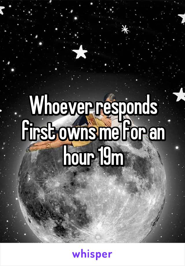 Whoever responds first owns me for an hour 19m