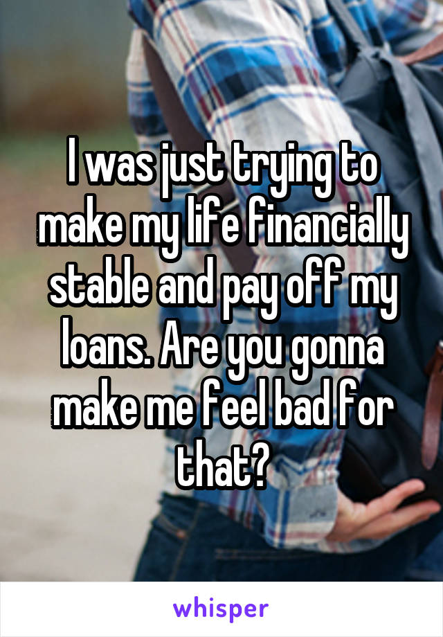 I was just trying to make my life financially stable and pay off my loans. Are you gonna make me feel bad for that?