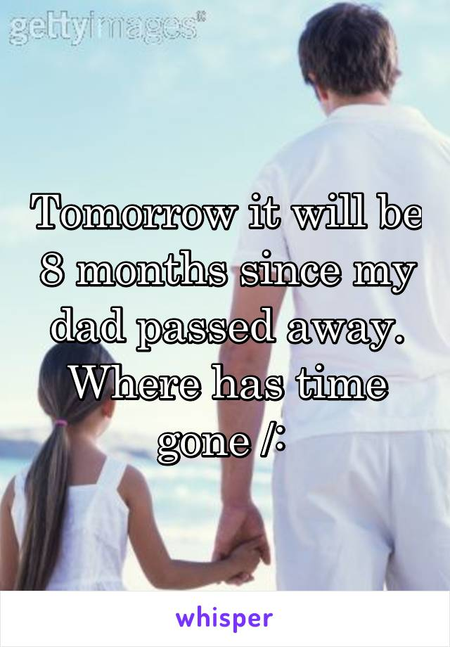 Tomorrow it will be 8 months since my dad passed away. Where has time gone /:
