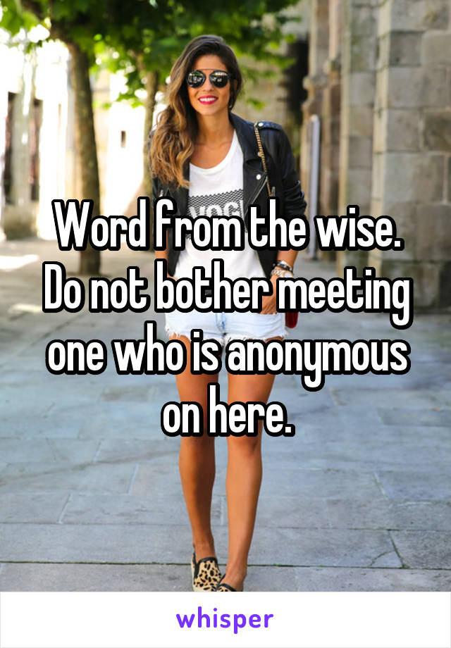 Word from the wise. Do not bother meeting one who is anonymous on here.