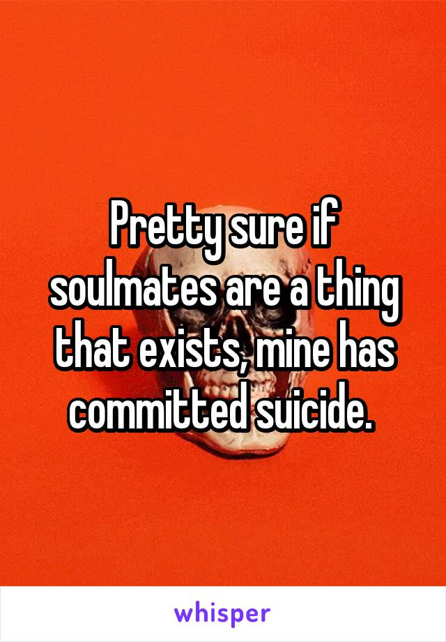 Pretty sure if soulmates are a thing that exists, mine has committed suicide.