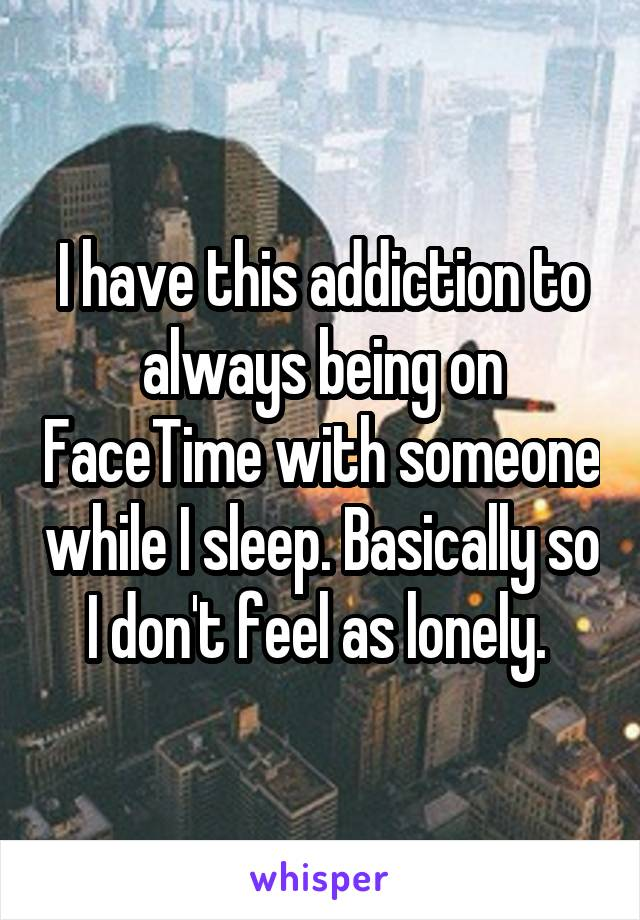 I have this addiction to always being on FaceTime with someone while I sleep. Basically so I don't feel as lonely.