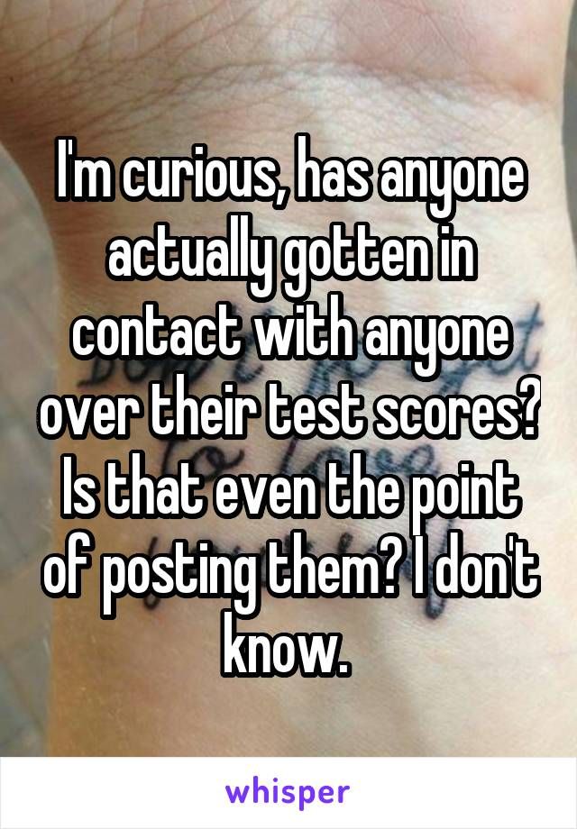 I'm curious, has anyone actually gotten in contact with anyone over their test scores? Is that even the point of posting them? I don't know.