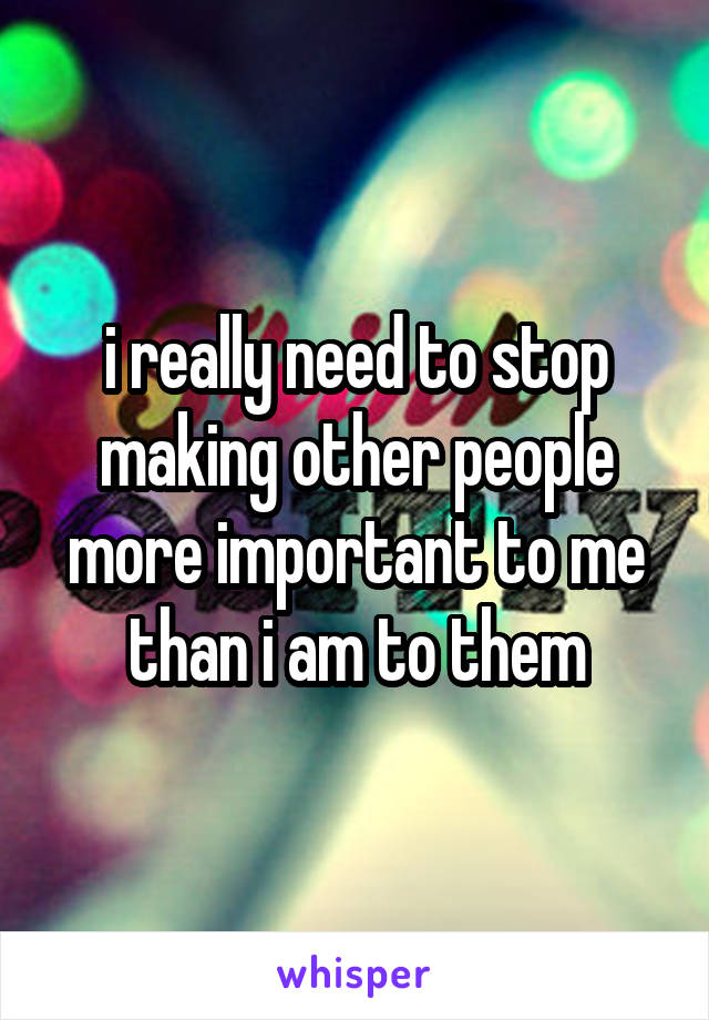 i really need to stop making other people more important to me than i am to them