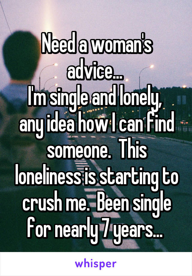 Need a woman's advice...  I'm single and lonely,  any idea how I can find someone.  This loneliness is starting to crush me.  Been single for nearly 7 years...