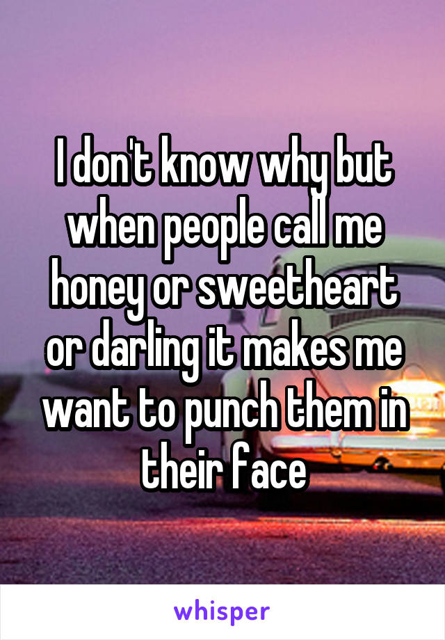 I don't know why but when people call me honey or sweetheart or darling it makes me want to punch them in their face